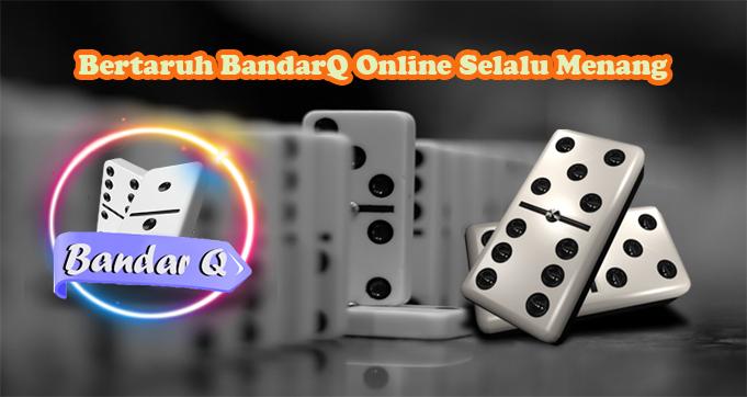 Bertaruh BandarQ Online Selalu Menang